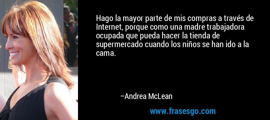 Hago la mayor parte de mis compras a través de Internet, porque como una madre trabajadora ocupada que pueda hacer la tienda de supermercado cuando los niños se han ido a la cama. – Andrea McLean