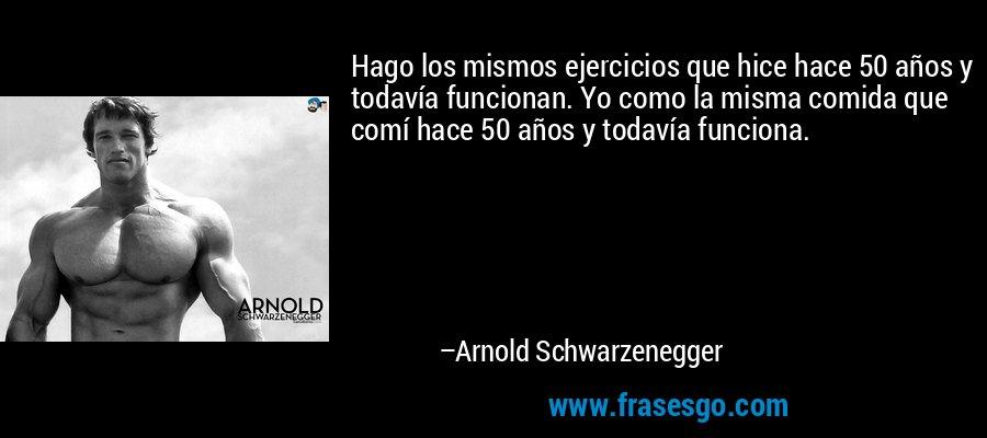 Hago los mismos ejercicios que hice hace 50 años y todavía funcionan. Yo como la misma comida que comí hace 50 años y todavía funciona. – Arnold Schwarzenegger