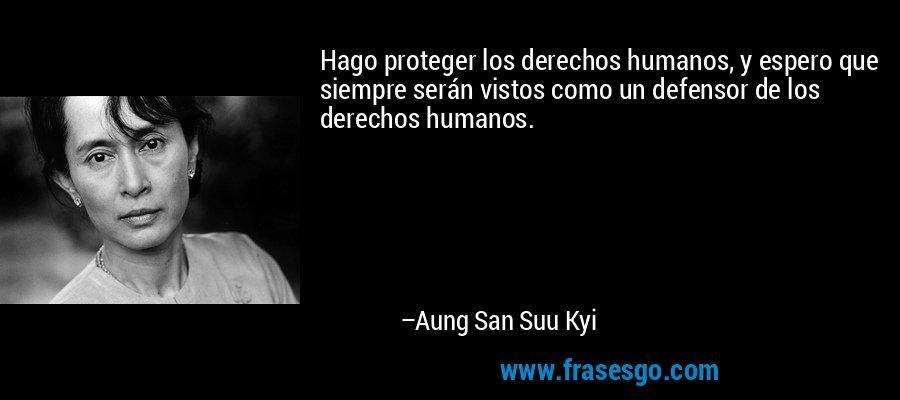 Hago proteger los derechos humanos, y espero que siempre serán vistos como un defensor de los derechos humanos. – Aung San Suu Kyi