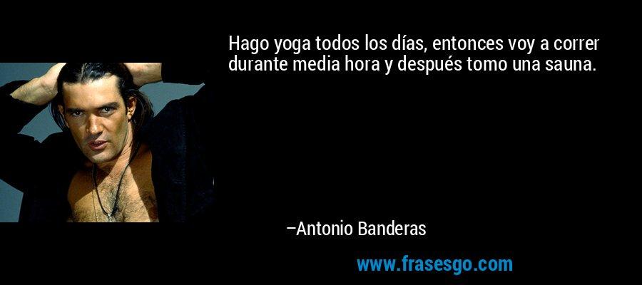 Hago yoga todos los días, entonces voy a correr durante media hora y después tomo una sauna. – Antonio Banderas