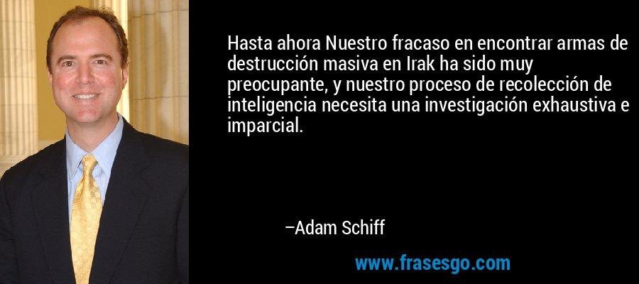 Hasta ahora Nuestro fracaso en encontrar armas de destrucción masiva en Irak ha sido muy preocupante, y nuestro proceso de recolección de inteligencia necesita una investigación exhaustiva e imparcial. – Adam Schiff