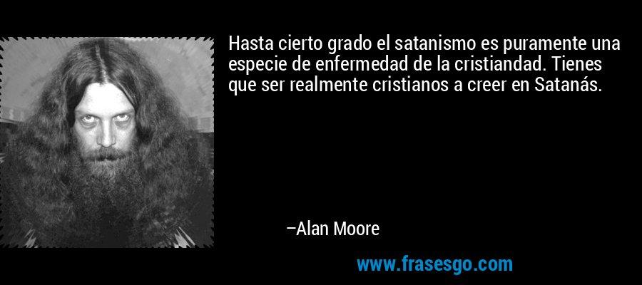 Hasta cierto grado el satanismo es puramente una especie de enfermedad de la cristiandad. Tienes que ser realmente cristianos a creer en Satanás. – Alan Moore