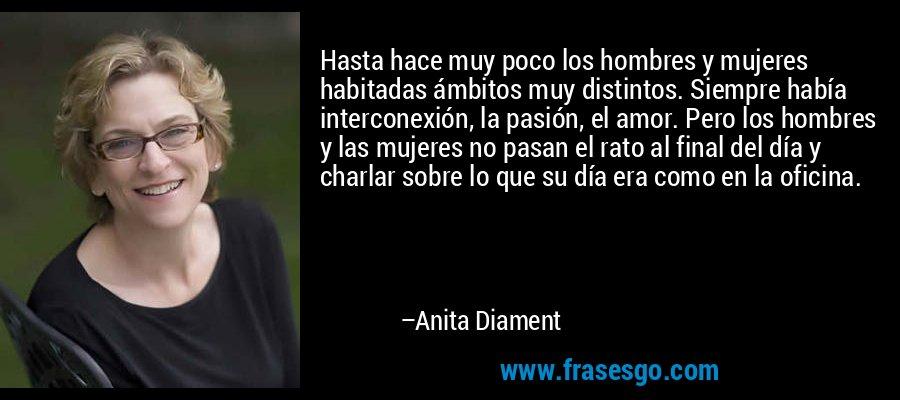 Hasta hace muy poco los hombres y mujeres habitadas ámbitos muy distintos. Siempre había interconexión, la pasión, el amor. Pero los hombres y las mujeres no pasan el rato al final del día y charlar sobre lo que su día era como en la oficina. – Anita Diament