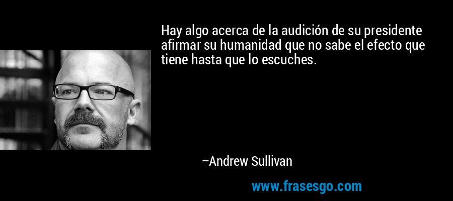 Hay algo acerca de la audición de su presidente afirmar su humanidad que no sabe el efecto que tiene hasta que lo escuches. – Andrew Sullivan