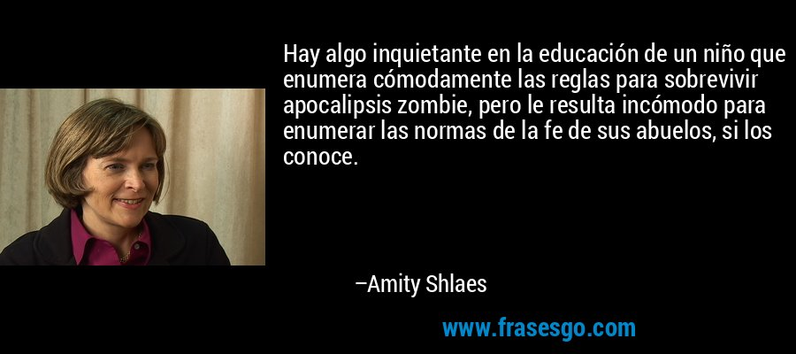 Hay algo inquietante en la educación de un niño que enumera cómodamente las reglas para sobrevivir apocalipsis zombie, pero le resulta incómodo para enumerar las normas de la fe de sus abuelos, si los conoce. – Amity Shlaes