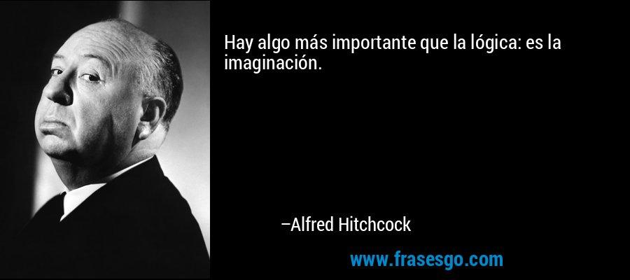 Hay algo más importante que la lógica: es la imaginación. – Alfred Hitchcock