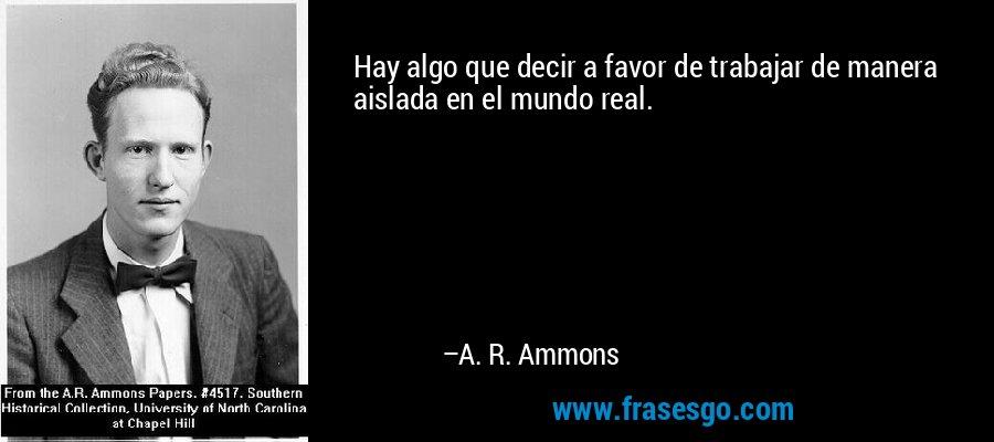 Hay algo que decir a favor de trabajar de manera aislada en el mundo real. – A. R. Ammons