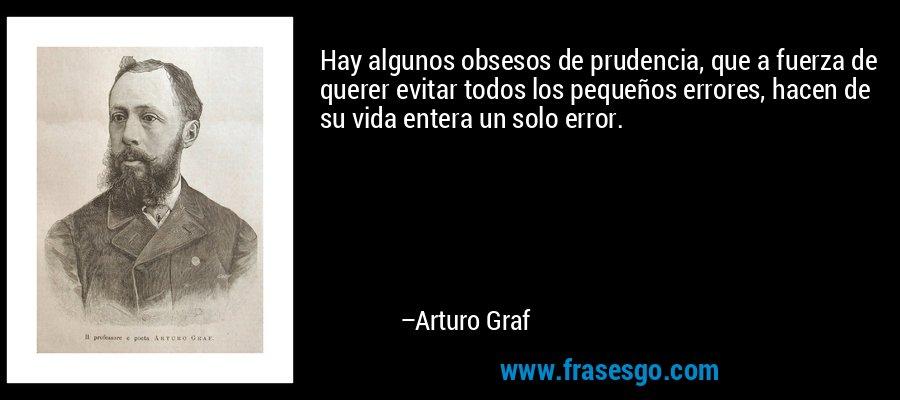 Hay algunos obsesos de prudencia, que a fuerza de querer evitar todos los pequeños errores, hacen de su vida entera un solo error. – Arturo Graf
