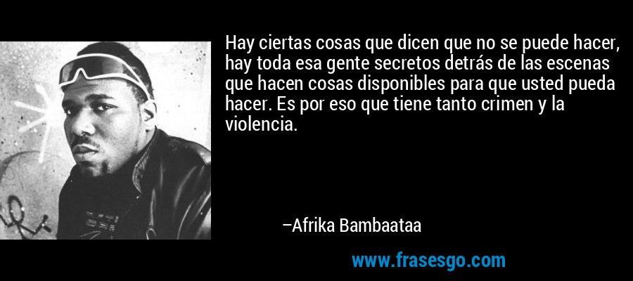 Hay ciertas cosas que dicen que no se puede hacer, hay toda esa gente secretos detrás de las escenas que hacen cosas disponibles para que usted pueda hacer. Es por eso que tiene tanto crimen y la violencia. – Afrika Bambaataa