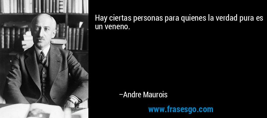 Hay ciertas personas para quienes la verdad pura es un veneno. – Andre Maurois