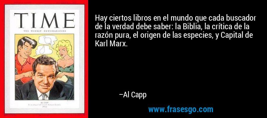 Hay ciertos libros en el mundo que cada buscador de la verdad debe saber: la Biblia, la crítica de la razón pura, el origen de las especies, y Capital de Karl Marx. – Al Capp