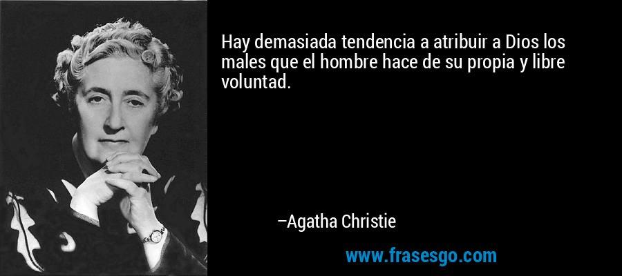Hay demasiada tendencia a atribuir a Dios los males que el hombre hace de su propia y libre voluntad. – Agatha Christie