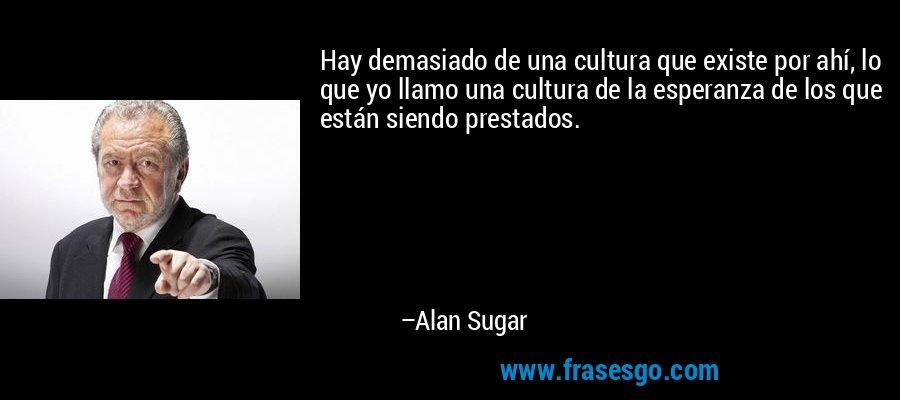 Hay demasiado de una cultura que existe por ahí, lo que yo llamo una cultura de la esperanza de los que están siendo prestados. – Alan Sugar