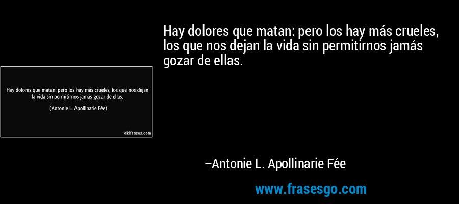 Hay dolores que matan: pero los hay más crueles, los que nos dejan la vida sin permitirnos jamás gozar de ellas. – Antonie L. Apollinarie Fée
