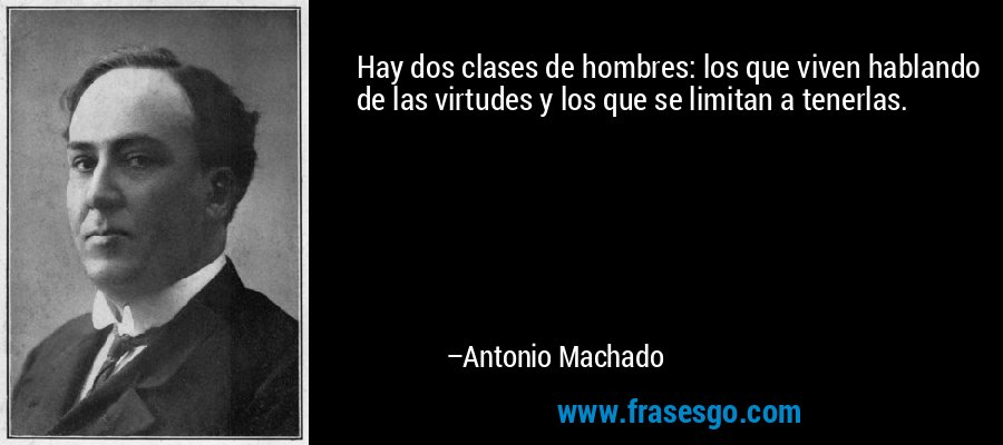 Hay dos clases de hombres: los que viven hablando de las virtudes y los que se limitan a tenerlas. – Antonio Machado