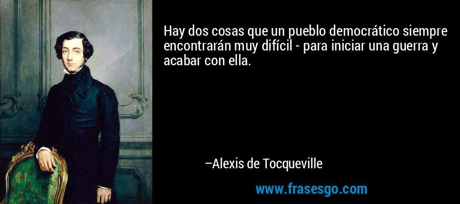 Hay dos cosas que un pueblo democrático siempre encontrarán muy difícil - para iniciar una guerra y acabar con ella. – Alexis de Tocqueville