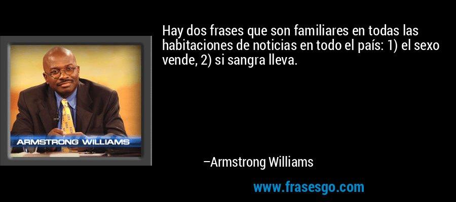 Hay dos frases que son familiares en todas las habitaciones de noticias en todo el país: 1) el sexo vende, 2) si sangra lleva. – Armstrong Williams