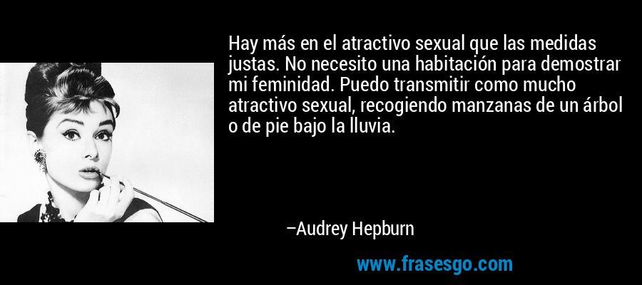 Hay más en el atractivo sexual que las medidas justas. No necesito una habitación para demostrar mi feminidad. Puedo transmitir como mucho atractivo sexual, recogiendo manzanas de un árbol o de pie bajo la lluvia. – Audrey Hepburn