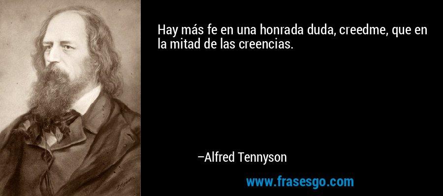 Hay más fe en una honrada duda, creedme, que en la mitad de las creencias. – Alfred Tennyson