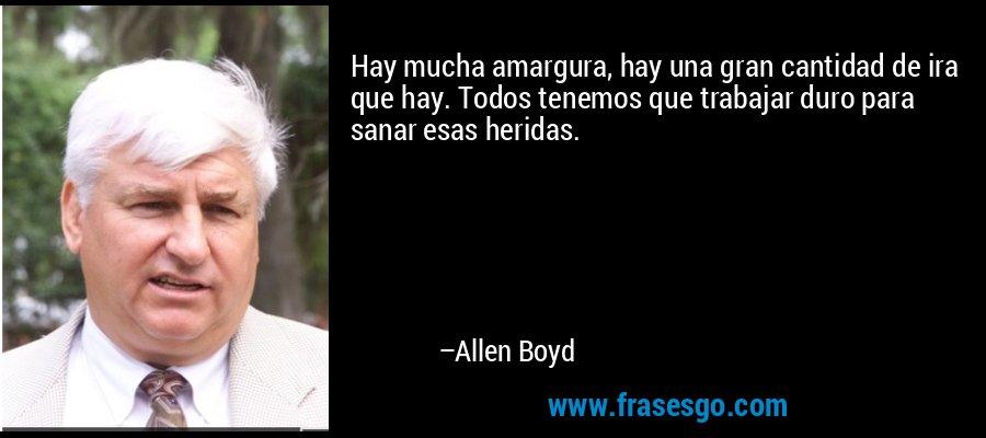 Hay mucha amargura, hay una gran cantidad de ira que hay. Todos tenemos que trabajar duro para sanar esas heridas. – Allen Boyd
