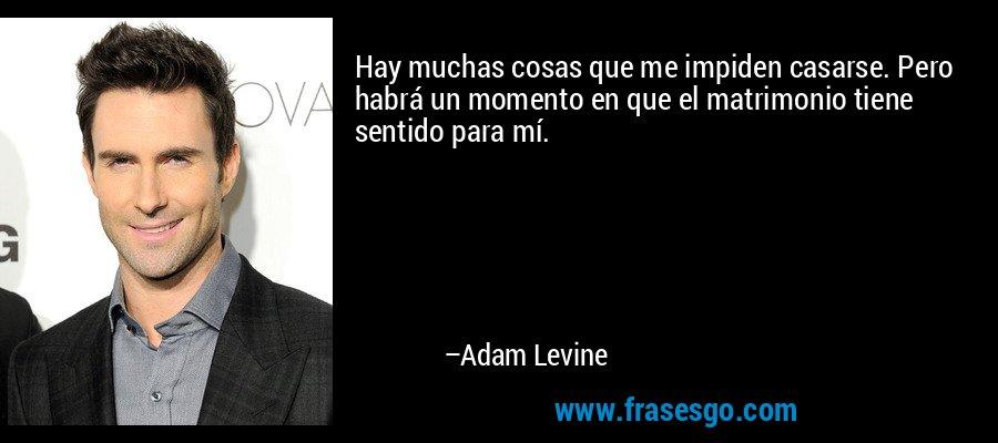 Hay muchas cosas que me impiden casarse. Pero habrá un momento en que el matrimonio tiene sentido para mí. – Adam Levine
