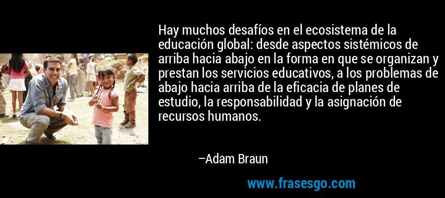 Hay muchos desafíos en el ecosistema de la educación global: desde aspectos sistémicos de arriba hacia abajo en la forma en que se organizan y prestan los servicios educativos, a los problemas de abajo hacia arriba de la eficacia de planes de estudio, la responsabilidad y la asignación de recursos humanos. – Adam Braun