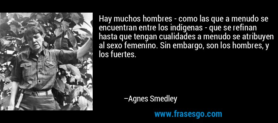 Hay muchos hombres - como las que a menudo se encuentran entre los indígenas - que se refinan hasta que tengan cualidades a menudo se atribuyen al sexo femenino. Sin embargo, son los hombres, y los fuertes. – Agnes Smedley