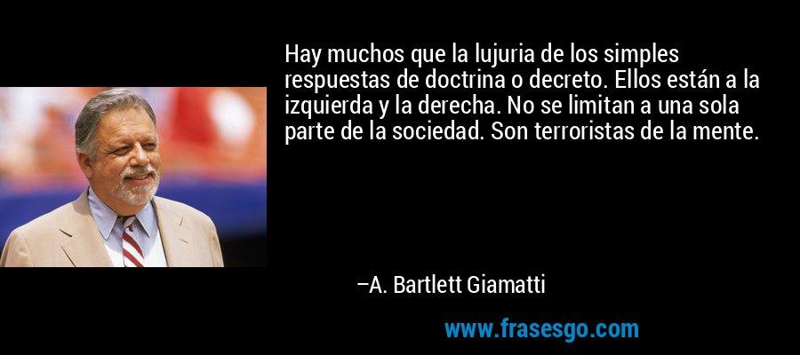 Hay muchos que la lujuria de los simples respuestas de doctrina o decreto. Ellos están a la izquierda y la derecha. No se limitan a una sola parte de la sociedad. Son terroristas de la mente. – A. Bartlett Giamatti