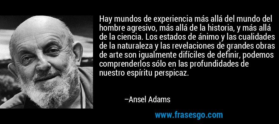 Hay mundos de experiencia más allá del mundo del hombre agresivo, más allá de la historia, y más allá de la ciencia. Los estados de ánimo y las cualidades de la naturaleza y las revelaciones de grandes obras de arte son igualmente difíciles de definir, podemos comprenderlos sólo en las profundidades de nuestro espíritu perspicaz. – Ansel Adams