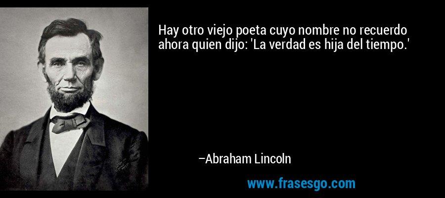 Hay otro viejo poeta cuyo nombre no recuerdo ahora quien dijo: 'La verdad es hija del tiempo.' – Abraham Lincoln