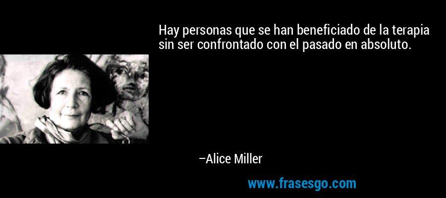 Hay personas que se han beneficiado de la terapia sin ser confrontado con el pasado en absoluto. – Alice Miller