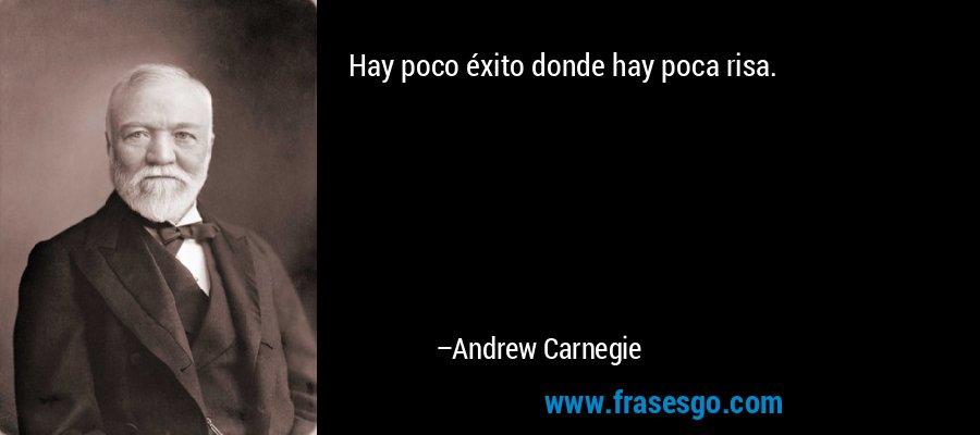 Hay poco éxito donde hay poca risa. – Andrew Carnegie