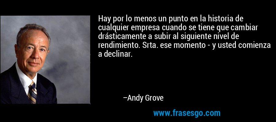 Hay por lo menos un punto en la historia de cualquier empresa cuando se tiene que cambiar drásticamente a subir al siguiente nivel de rendimiento. Srta. ese momento - y usted comienza a declinar. – Andy Grove
