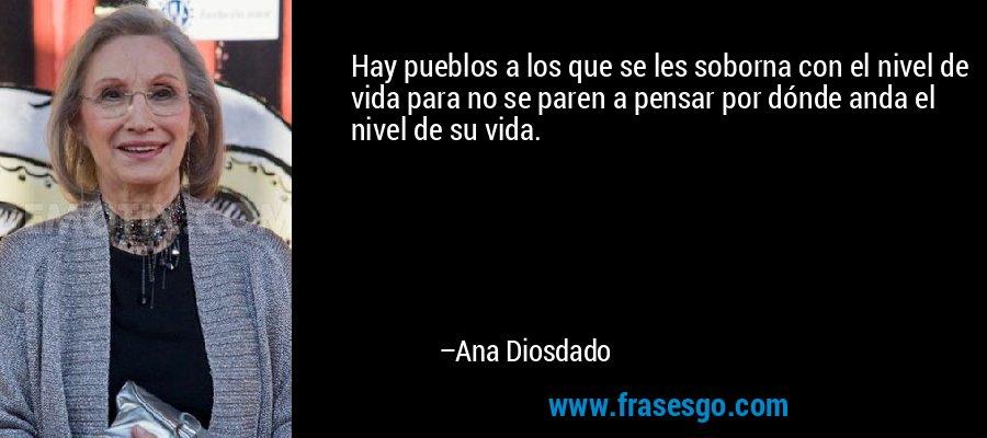 Hay pueblos a los que se les soborna con el nivel de vida para no se paren a pensar por dónde anda el nivel de su vida. – Ana Diosdado