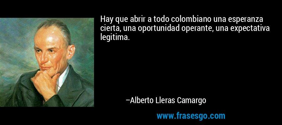 Hay que abrir a todo colombiano una esperanza cierta, una oportunidad operante, una expectativa legitima. – Alberto Lleras Camargo