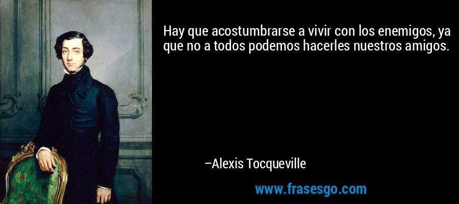 Hay que acostumbrarse a vivir con los enemigos, ya que no a todos podemos hacerles nuestros amigos. – Alexis Tocqueville