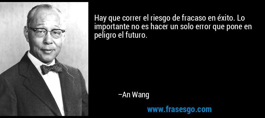 Hay que correr el riesgo de fracaso en éxito. Lo importante no es hacer un solo error que pone en peligro el futuro. – An Wang
