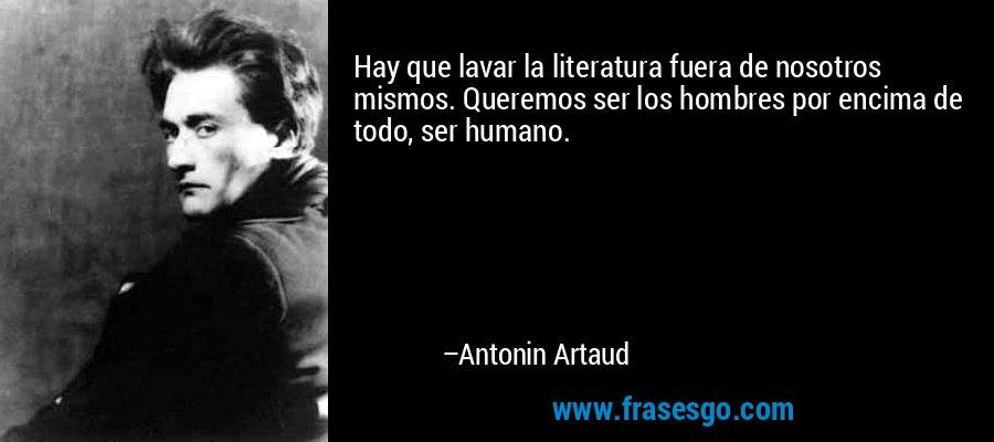 Hay que lavar la literatura fuera de nosotros mismos. Queremos ser los hombres por encima de todo, ser humano. – Antonin Artaud