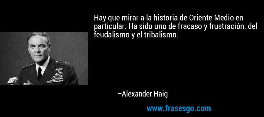 Hay que mirar a la historia de Oriente Medio en particular. Ha sido uno de fracaso y frustración, del feudalismo y el tribalismo. – Alexander Haig