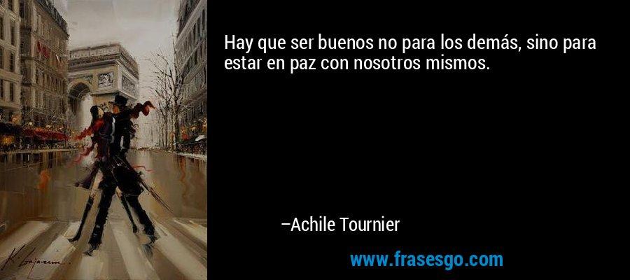 Hay que ser buenos no para los demás, sino para estar en paz con nosotros mismos. – Achile Tournier