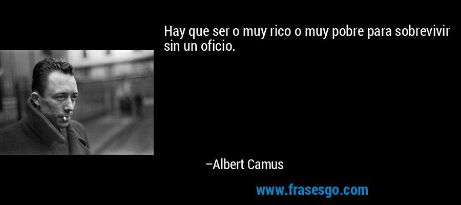 Hay que ser o muy rico o muy pobre para sobrevivir sin un oficio. – Albert Camus