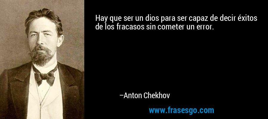 Hay que ser un dios para ser capaz de decir éxitos de los fracasos sin cometer un error. – Anton Chekhov