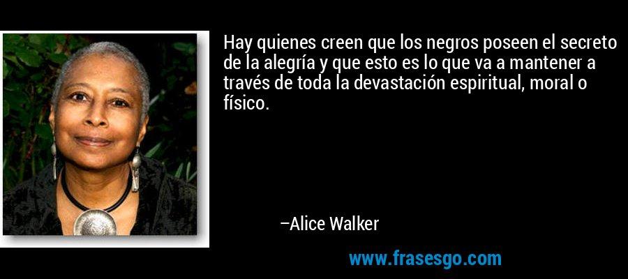 Hay quienes creen que los negros poseen el secreto de la alegría y que esto es lo que va a mantener a través de toda la devastación espiritual, moral o físico. – Alice Walker