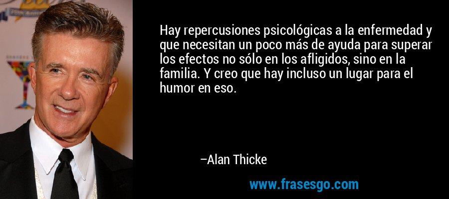 Hay repercusiones psicológicas a la enfermedad y que necesitan un poco más de ayuda para superar los efectos no sólo en los afligidos, sino en la familia. Y creo que hay incluso un lugar para el humor en eso. – Alan Thicke
