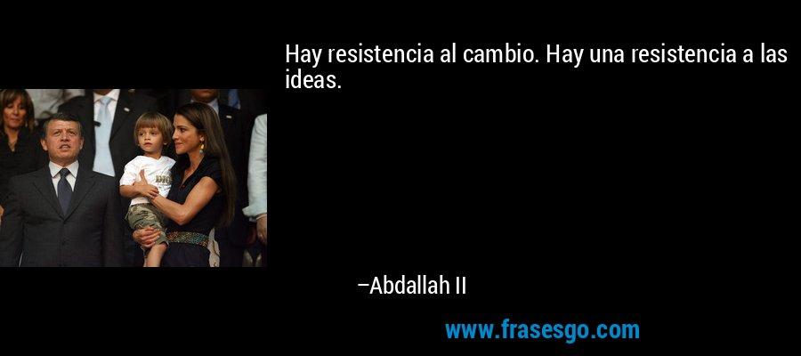 Hay resistencia al cambio. Hay una resistencia a las ideas. – Abdallah II