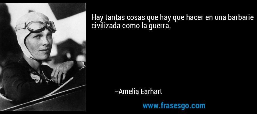 Hay tantas cosas que hay que hacer en una barbarie civilizada como la guerra. – Amelia Earhart