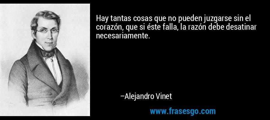 Hay tantas cosas que no pueden juzgarse sin el corazón, que si éste falla, la razón debe desatinar necesariamente. – Alejandro Vinet