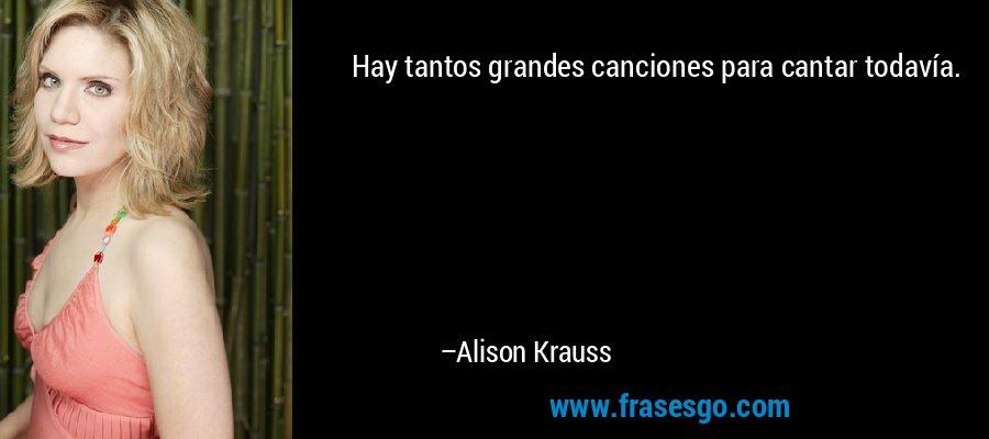 Hay tantos grandes canciones para cantar todavía. – Alison Krauss