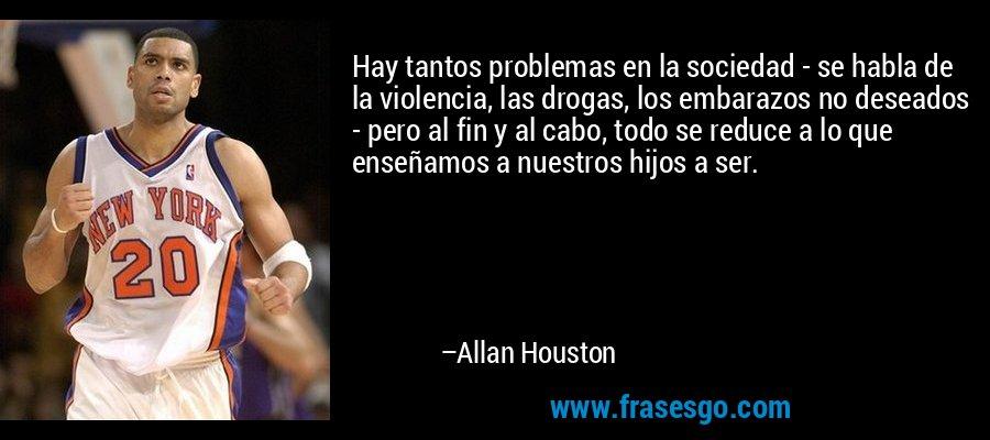 Hay tantos problemas en la sociedad - se habla de la violencia, las drogas, los embarazos no deseados - pero al fin y al cabo, todo se reduce a lo que enseñamos a nuestros hijos a ser. – Allan Houston