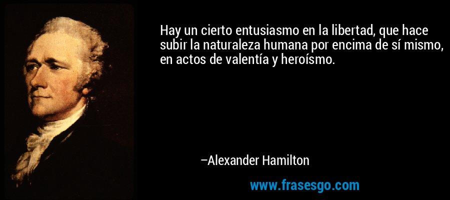 Hay un cierto entusiasmo en la libertad, que hace subir la naturaleza humana por encima de sí mismo, en actos de valentía y heroísmo. – Alexander Hamilton
